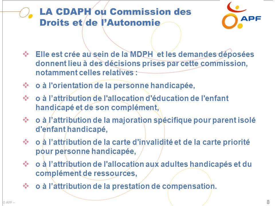 © APF – LA CDAPH ou Commission des Droits et de l'Autonomie  Elle est crée au sein de la MDPH et les demandes déposées donnent lieu à des décisions prises par cette commission, notamment celles relatives :  o à l orientation de la personne handicapée,  o à l'attribution de l allocation d éducation de l enfant handicapé et de son complément,  o à l'attribution de la majoration spécifique pour parent isolé d enfant handicapé,  o à l'attribution de la carte d invalidité et de la carte priorité pour personne handicapée,  o à l'attribution de l allocation aux adultes handicapés et du complément de ressources,  o à l'attribution de la prestation de compensation.