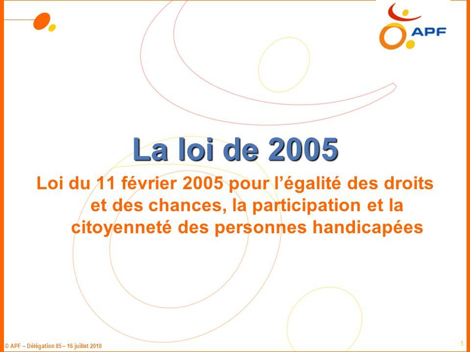 © APF – Délégation 85 – 16 juillet 2010 1 La loi de 2005 Loi du 11 février 2005 pour l'égalité des droits et des chances, la participation et la citoy