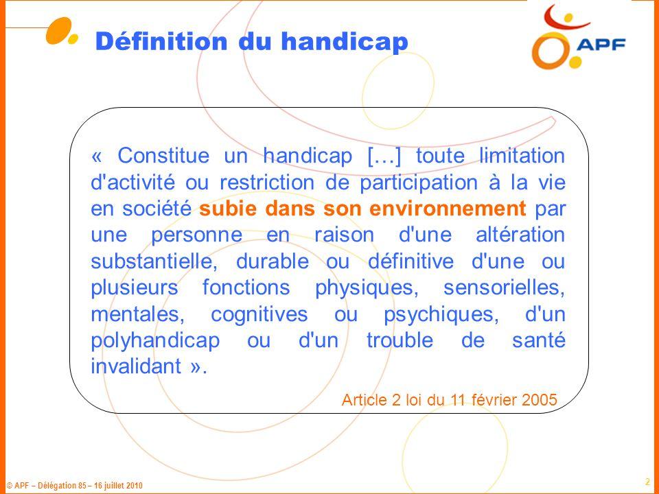 © APF – Délégation 85 – 16 juillet 2010 2 Définition du handicap « Constitue un handicap […] toute limitation d'activité ou restriction de participati