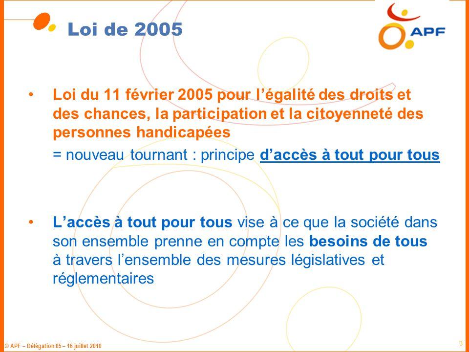 © APF – Délégation 85 – 16 juillet 2010 4 Loi de 2005 « Toute personne handicapée a droit à la solidarité de l'ensemble de la collectivité nationale, qui lui garantit, en vertu de cette obligation, l'accès aux droits fondamentaux reconnus à tous les citoyens ainsi que le plein exercice de sa citoyenneté »