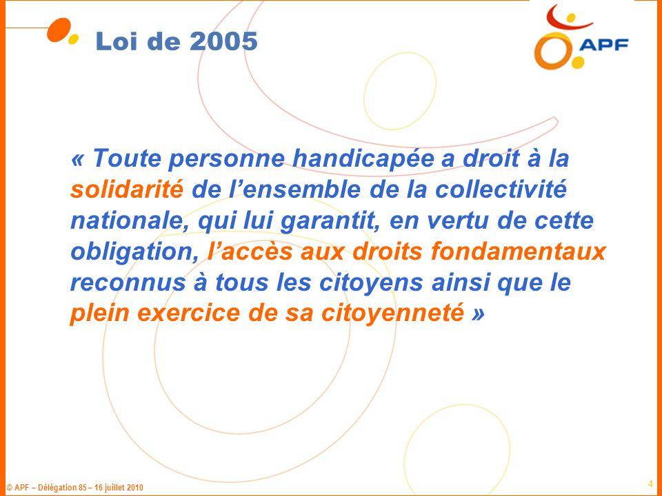 © APF – Délégation 85 – 16 juillet 2010 4 Loi de 2005 « Toute personne handicapée a droit à la solidarité de l'ensemble de la collectivité nationale,