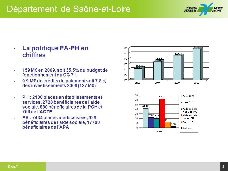 © cg71 - Département de Saône-et-Loire 3 Forces et faiblesses Le poids du facteur démographique - Indice de vieillissement de 93.4 (66.8 en France, 85.8 en Bourgogne) - + de 75 ans : 11.2% de la population (8.4% en moyenne nationale, 10.4% en Bourgogne) Un dispositif médico-social de bonne envergure - Un taux d'équipement en places d'EHPAD de 120 places pour 1000 pers âgées de + de 75 ans (97 pr mille en moyenne nationale) - Une élévation continue du ratio de personnels en EHPAD - Un taux d'équipement en établissements et services pour PH important :6.83 places pour 1000 adultes de 20 à 59 ans (4.18 en moyenne nationale) - Une politique volontariste de création de places entre 2004 et 2008: 650 places d'EHPAD et 380 places en établissements et services PH