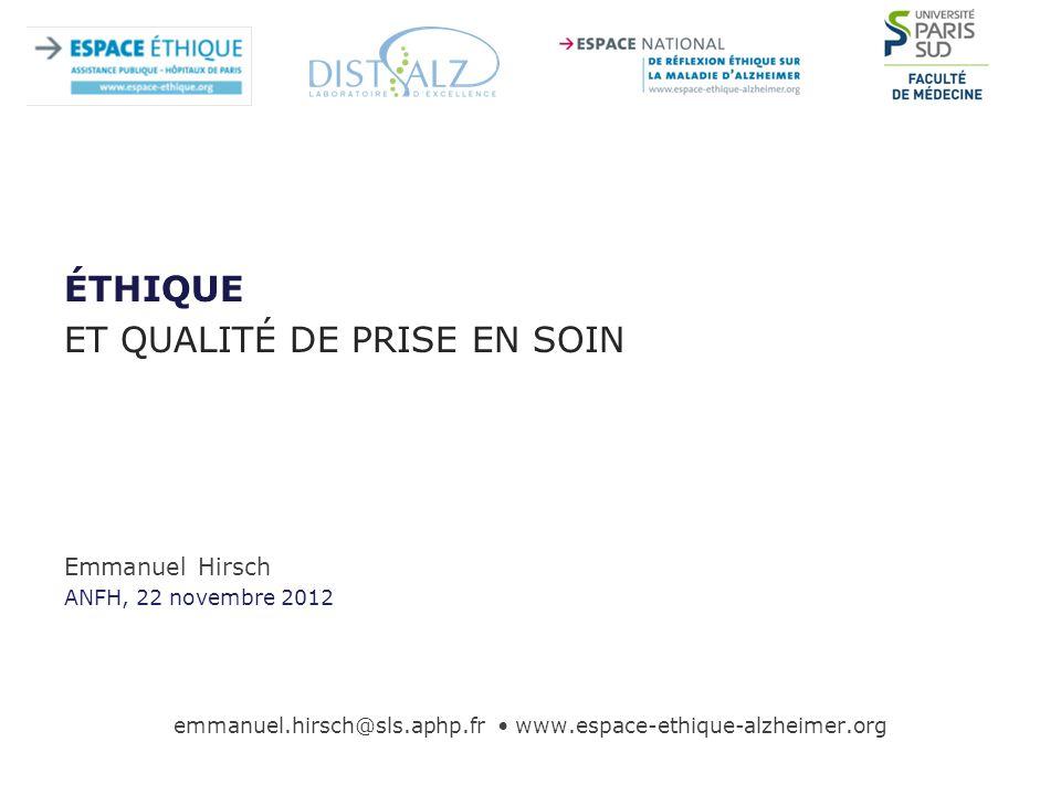 ÉTHIQUE ET QUALITÉ DE PRISE EN SOIN Emmanuel Hirsch ANFH, 22 novembre 2012 emmanuel.hirsch@sls.aphp.fr www.espace-ethique-alzheimer.org