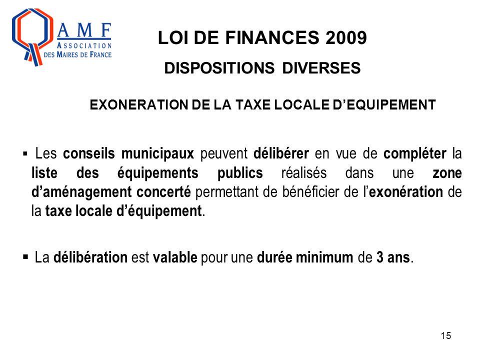 15 LOI DE FINANCES 2009 DISPOSITIONS DIVERSES EXONERATION DE LA TAXE LOCALE D'EQUIPEMENT  Les conseils municipaux peuvent délibérer en vue de complét