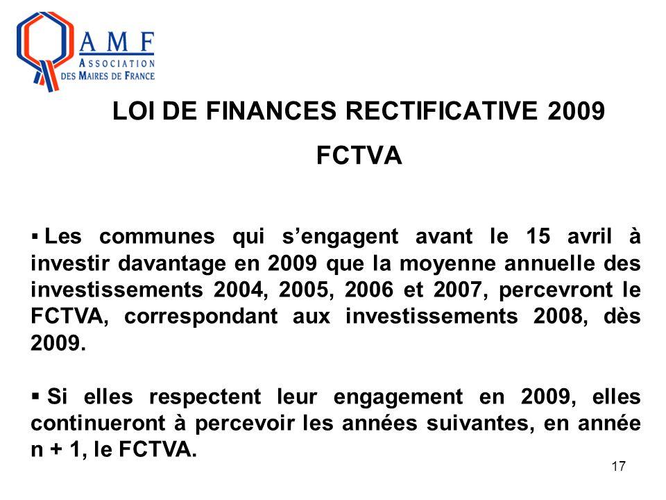 17 LOI DE FINANCES RECTIFICATIVE 2009 FCTVA  Les communes qui s'engagent avant le 15 avril à investir davantage en 2009 que la moyenne annuelle des i