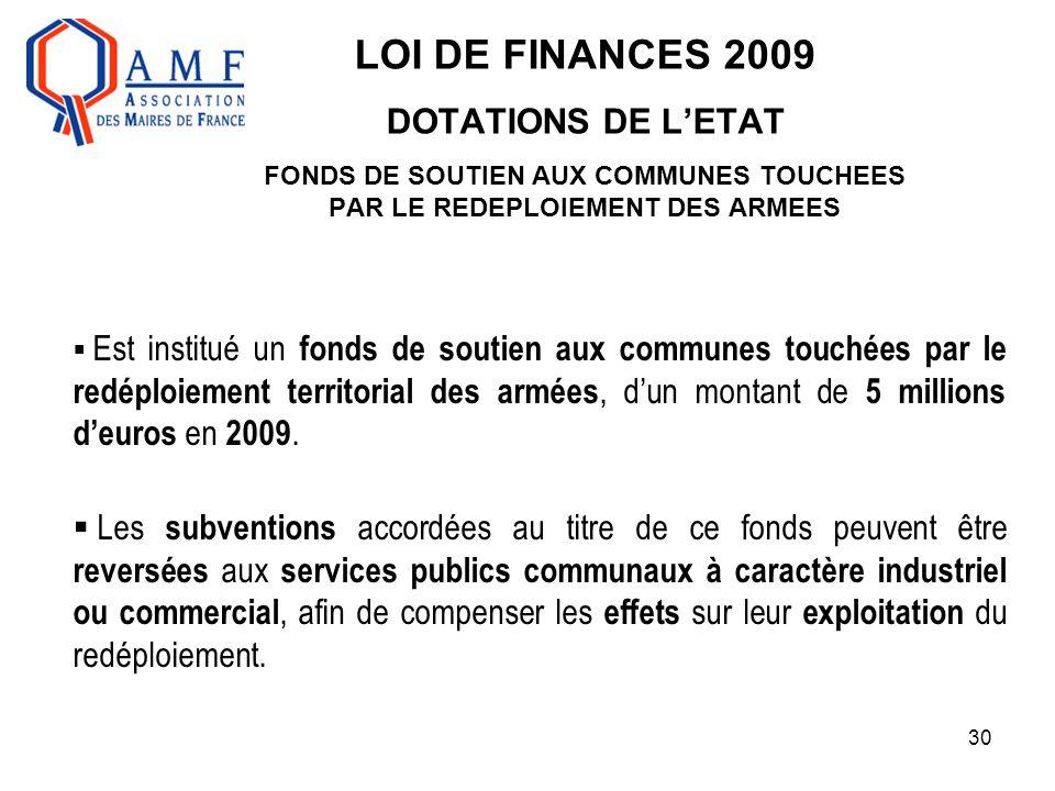 30 LOI DE FINANCES 2009 DOTATIONS DE L'ETAT FONDS DE SOUTIEN AUX COMMUNES TOUCHEES PAR LE REDEPLOIEMENT DES ARMEES  Est institué un fonds de soutien