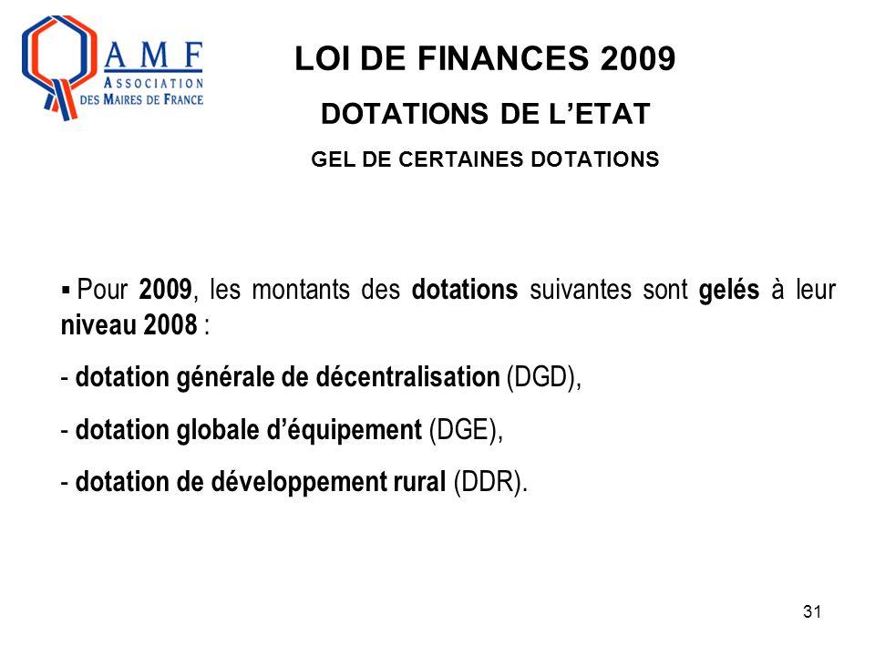 31 LOI DE FINANCES 2009 DOTATIONS DE L'ETAT GEL DE CERTAINES DOTATIONS  Pour 2009, les montants des dotations suivantes sont gelés à leur niveau 2008