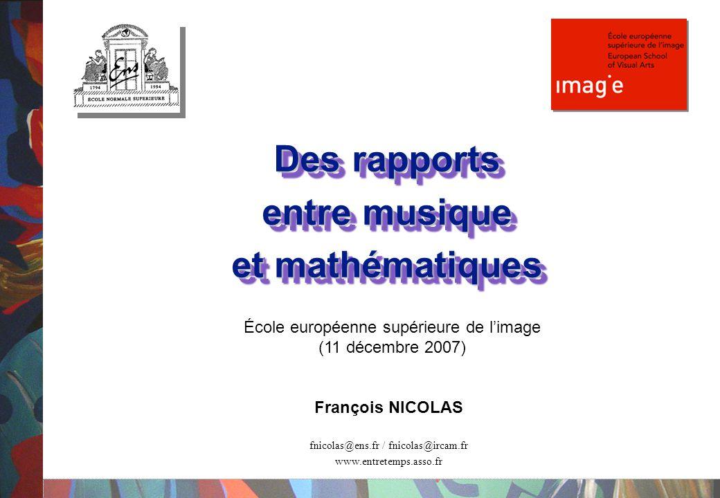 Des rapports entre musique et mathématiques Des rapports entre musique et mathématiques François NICOLAS fnicolas@ens.fr / fnicolas@ircam.fr www.entretemps.asso.fr École européenne supérieure de l'image (11 décembre 2007)