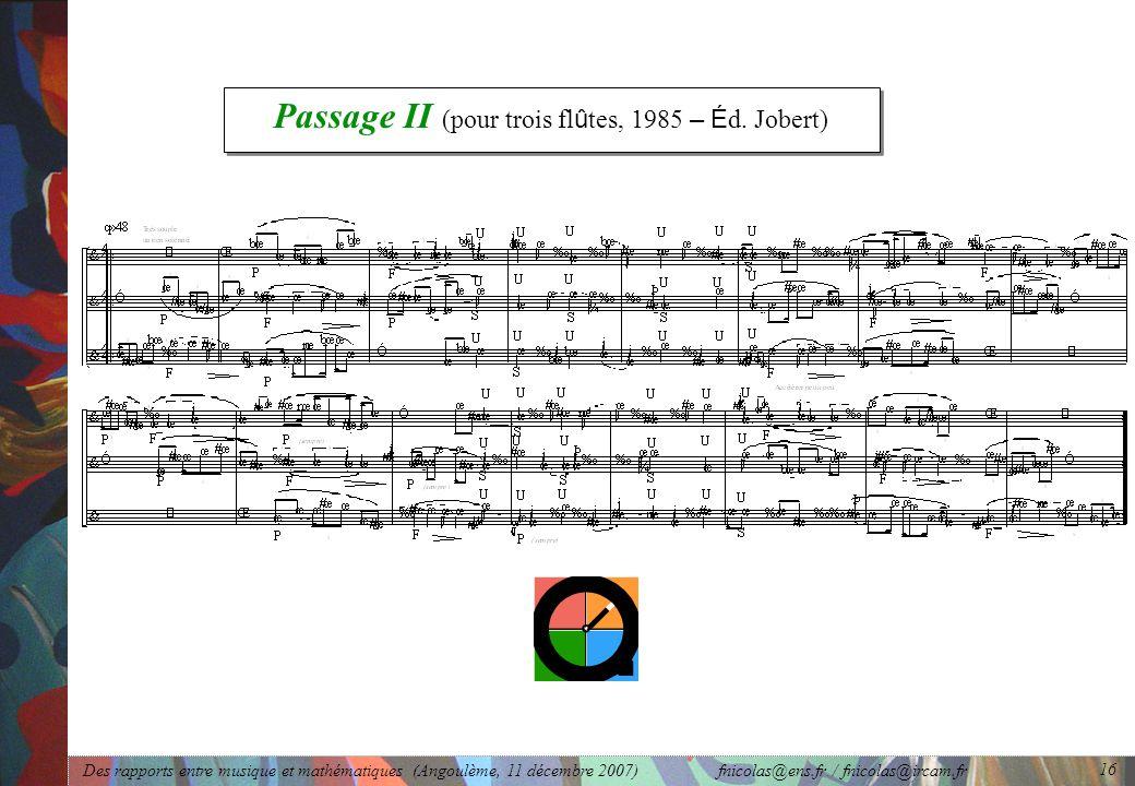 Des rapports entre musique et mathématiques (Angoulème, 11 décembre 2007) fnicolas@ens.fr / fnicolas@ircam.fr 16 Passage II (pour trois fl û tes, 1985