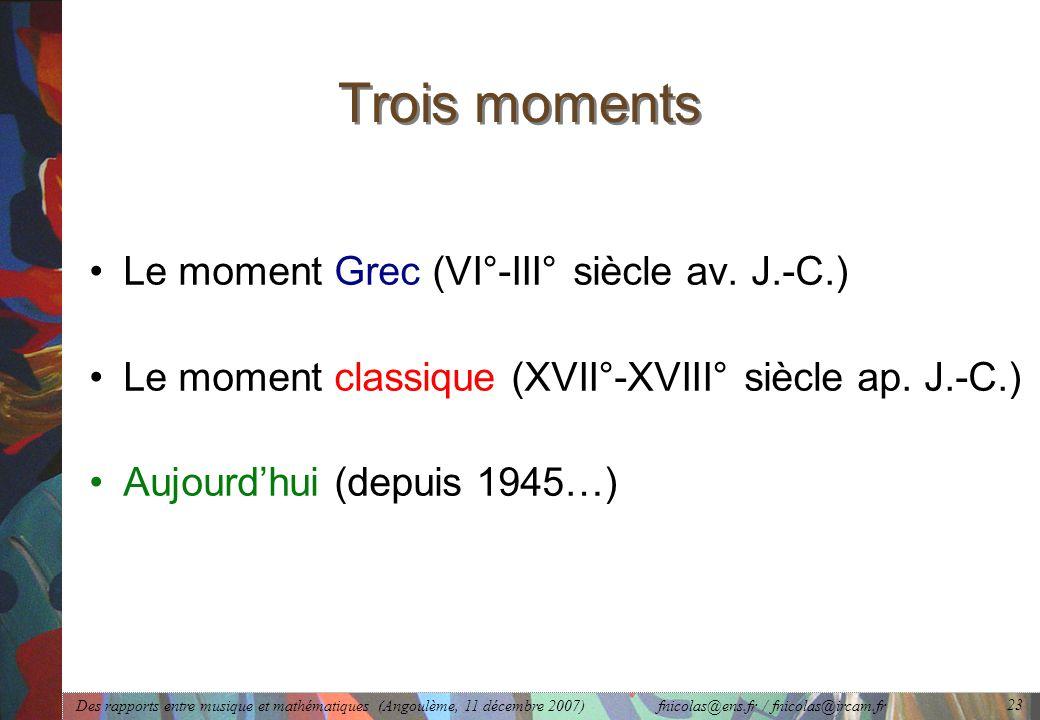 Des rapports entre musique et mathématiques (Angoulème, 11 décembre 2007) fnicolas@ens.fr / fnicolas@ircam.fr 23 Trois moments Le moment Grec (VI°-III