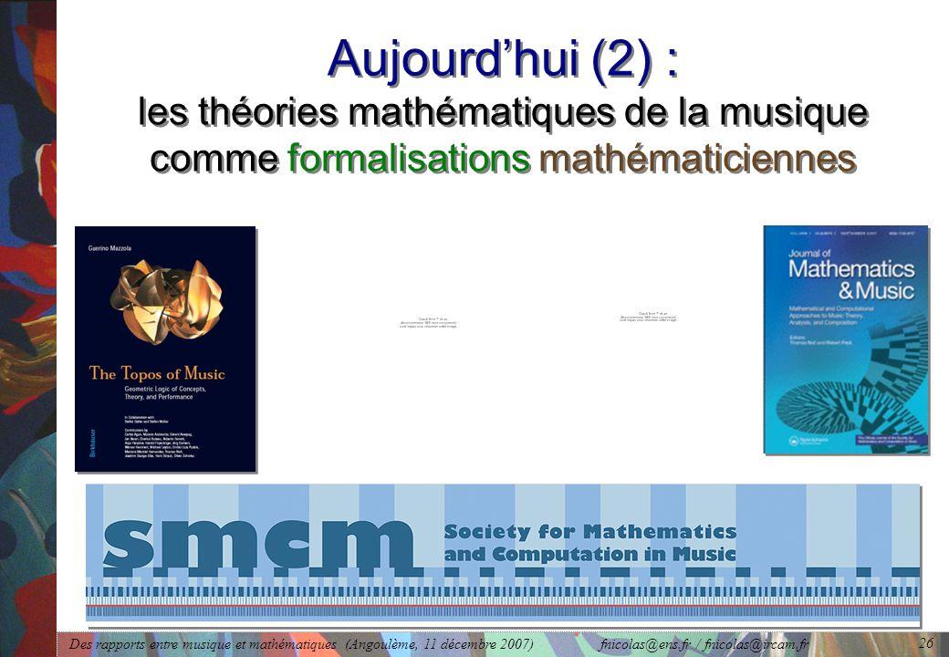 Des rapports entre musique et mathématiques (Angoulème, 11 décembre 2007) fnicolas@ens.fr / fnicolas@ircam.fr 26 Aujourd'hui (2) : les théories mathématiques de la musique comme formalisations mathématiciennes