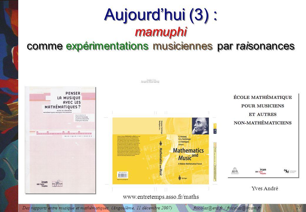 Des rapports entre musique et mathématiques (Angoulème, 11 décembre 2007) fnicolas@ens.fr / fnicolas@ircam.fr 27 Aujourd'hui (3) : mamuphi comme expérimentations musiciennes par raisonances www.entretemps.asso.fr/maths Yves André