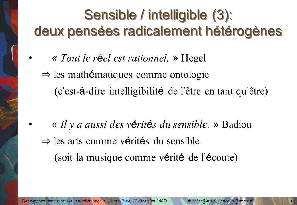 Des rapports entre musique et mathématiques (Angoulème, 11 décembre 2007) fnicolas@ens.fr / fnicolas@ircam.fr 5 Sensible / intelligible (3): deux pensées radicalement hétérogènes « Tout le r é el est rationnel.