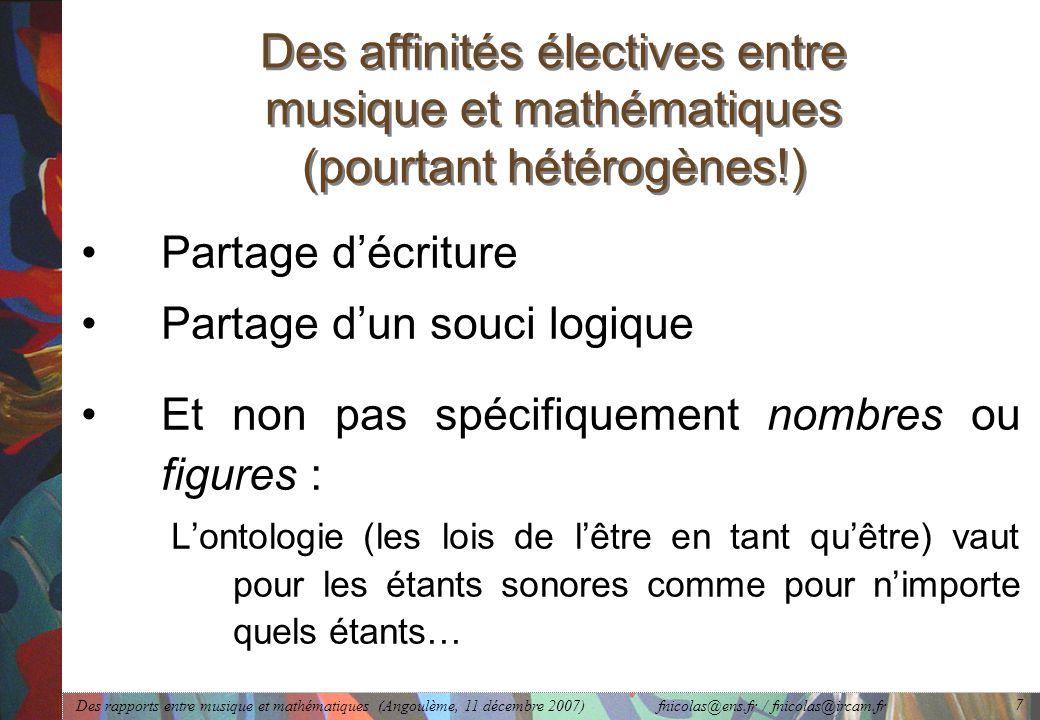 Des rapports entre musique et mathématiques (Angoulème, 11 décembre 2007) fnicolas@ens.fr / fnicolas@ircam.fr 7 Des affinités électives entre musique et mathématiques (pourtant hétérogènes!) Partage d'écriture Partage d'un souci logique Et non pas spécifiquement nombres ou figures : L'ontologie (les lois de l'être en tant qu'être) vaut pour les étants sonores comme pour n'importe quels étants…