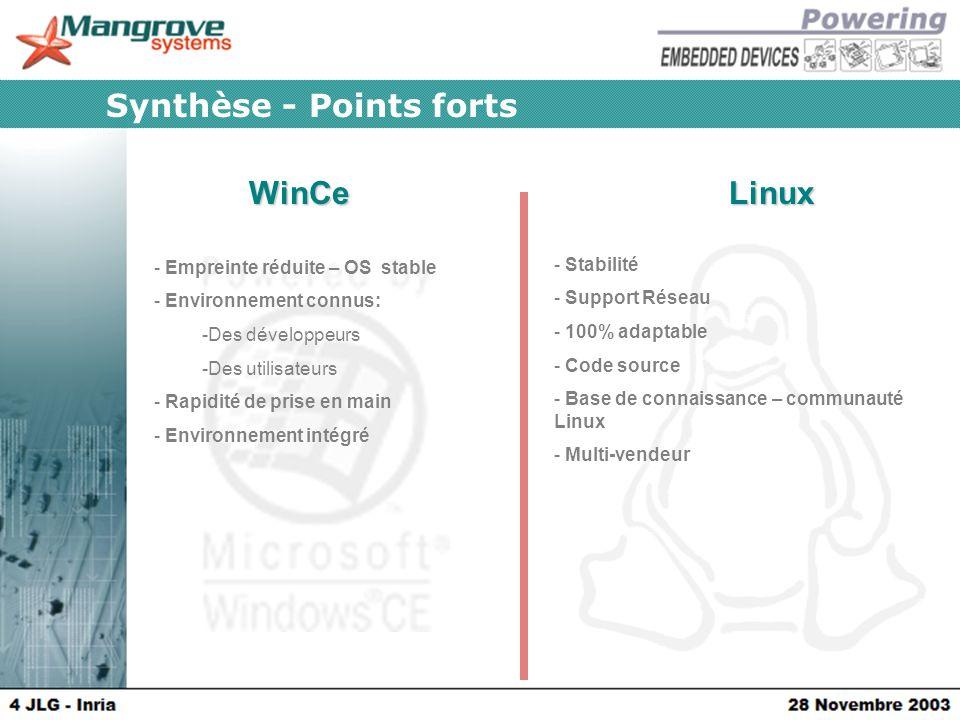 WinCeLinux Synthèse - Points forts - Empreinte réduite – OS stable - Environnement connus: -Des développeurs -Des utilisateurs - Rapidité de prise en main - Environnement intégré - Stabilité - Support Réseau - 100% adaptable - Code source - Base de connaissance – communauté Linux - Multi-vendeur