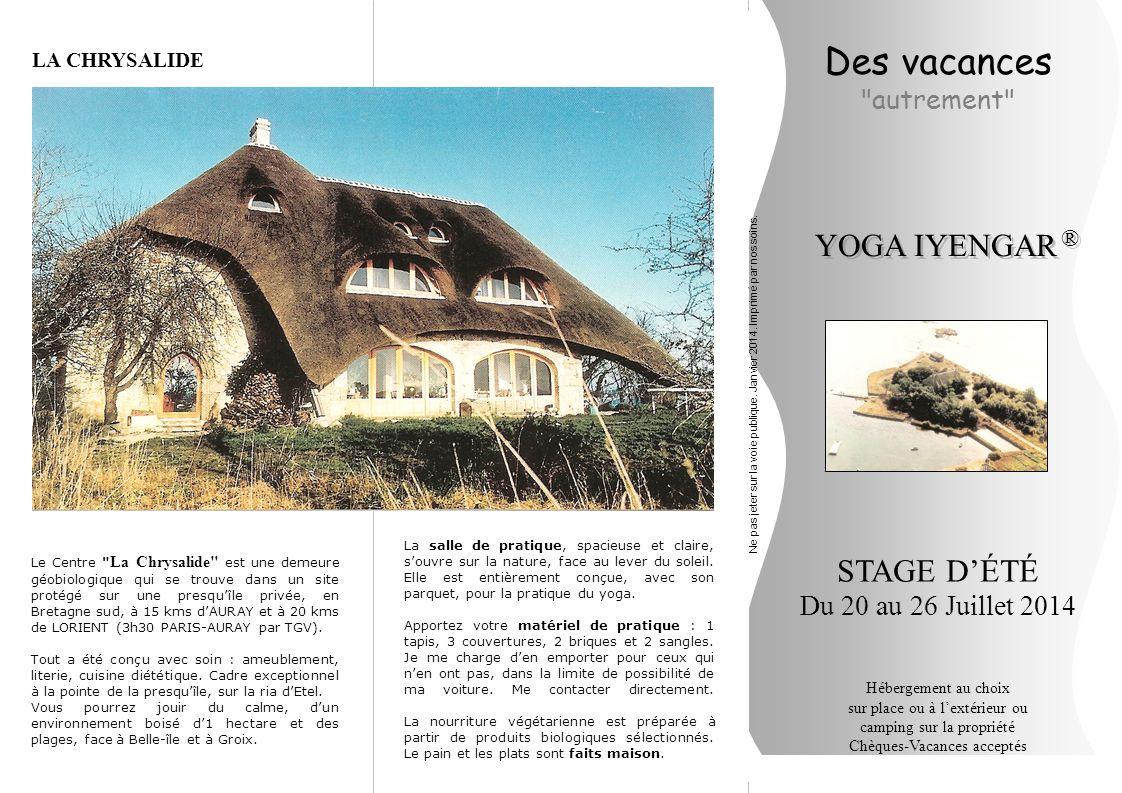Des vacances autrement STAGE D'ÉTÉ Du 20 au 26 Juillet 2014 Hébergement au choix sur place ou à l'extérieur ou camping sur la propriété Chèques-Vacances acceptés YOGA IYENGAR ® ® Le Centre La Chrysalide est une demeure géobiologique qui se trouve dans un site protégé sur une presqu'île privée, en Bretagne sud, à 15 kms d'AURAY et à 20 kms de LORIENT (3h30 PARIS-AURAY par TGV).