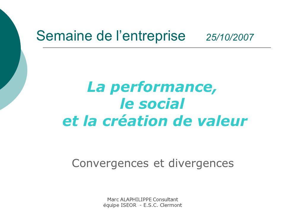 Marc ALAPHILIPPE Consultant équipe ISEOR - E.S.C. Clermont Semaine de l'entreprise 25/10/2007 La performance, le social et la création de valeur Conve