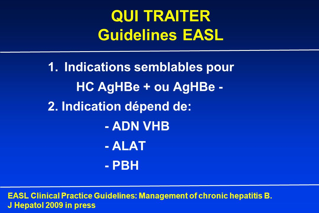 AgHBe + et AgHBe - QUI TRAITER Guidelines EASL EASL Clinical Practice Guidelines: Management of chronic hepatitis B.