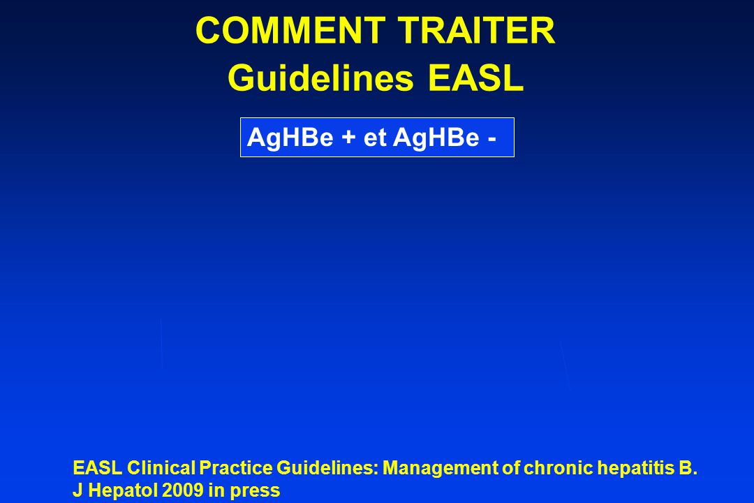 AgHBe + et AgHBe - COMMENT TRAITER Guidelines EASL EASL Clinical Practice Guidelines: Management of chronic hepatitis B. J Hepatol 2009 in press