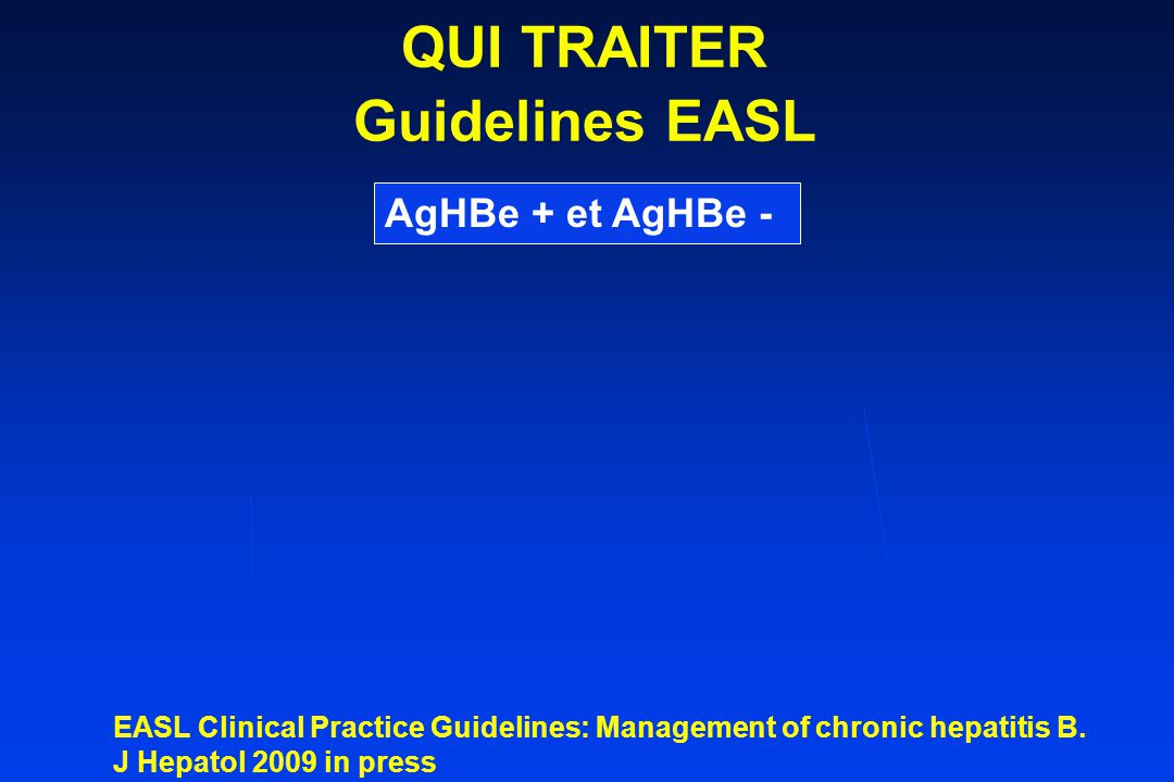 AgHBe + et AgHBe - COMMENT TRAITER Guidelines EASL ADN < 1 log à S12 EASL Clinical Practice Guidelines: Management of chronic hepatitis B.