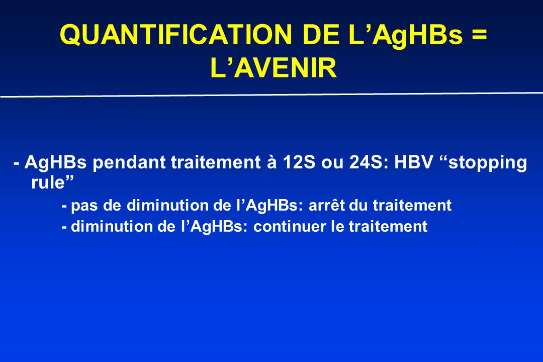 QUANTIFICATION DE L'AgHBs = L'AVENIR - AgHBs pendant traitement à 12S ou 24S: HBV stopping rule - pas de diminution de l'AgHBs: arrêt du traitement - diminution de l'AgHBs: continuer le traitement