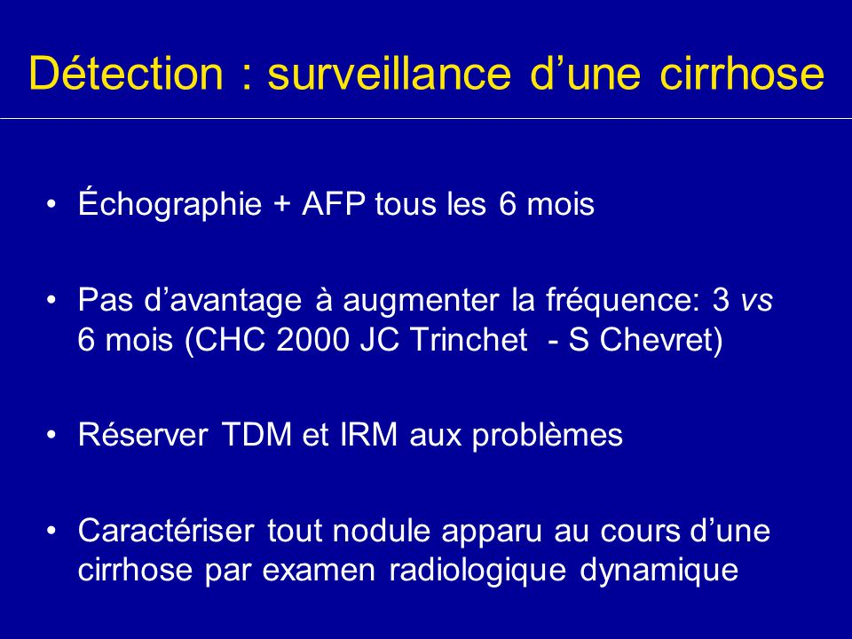Détection : surveillance d'une cirrhose Échographie + AFP tous les 6 mois Pas d'avantage à augmenter la fréquence: 3 vs 6 mois (CHC 2000 JC Trinchet -