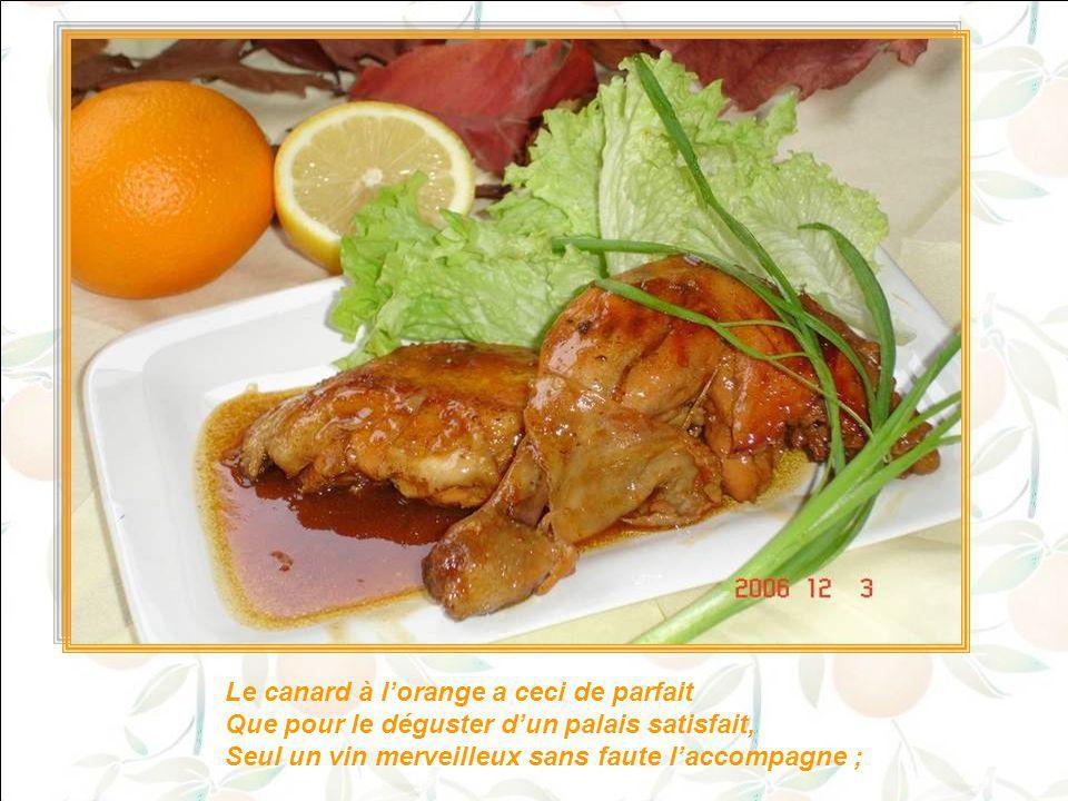 Le canard à l'orange a ceci de parfait Que pour le déguster d'un palais satisfait, Seul un vin merveilleux sans faute l'accompagne ;