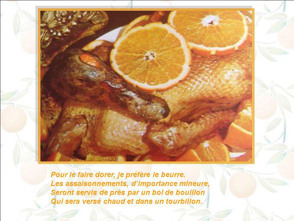 Poivre, sel et quartiers de la deuxième orange Viendront farcir l'oiseau comme foin qu'on engrange ; Et pour que le parfum ne s'en puisse échapper, On lui coudra les trous servant à l'étriper.