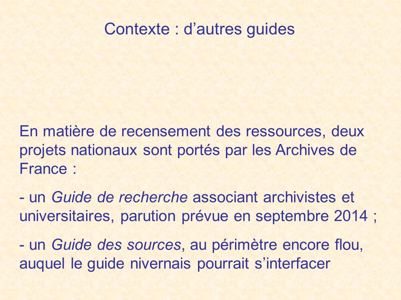 Contexte : d'autres guides En matière de recensement des ressources, deux projets nationaux sont portés par les Archives de France : - un Guide de recherche associant archivistes et universitaires, parution prévue en septembre 2014 ; - un Guide des sources, au périmètre encore flou, auquel le guide nivernais pourrait s'interfacer