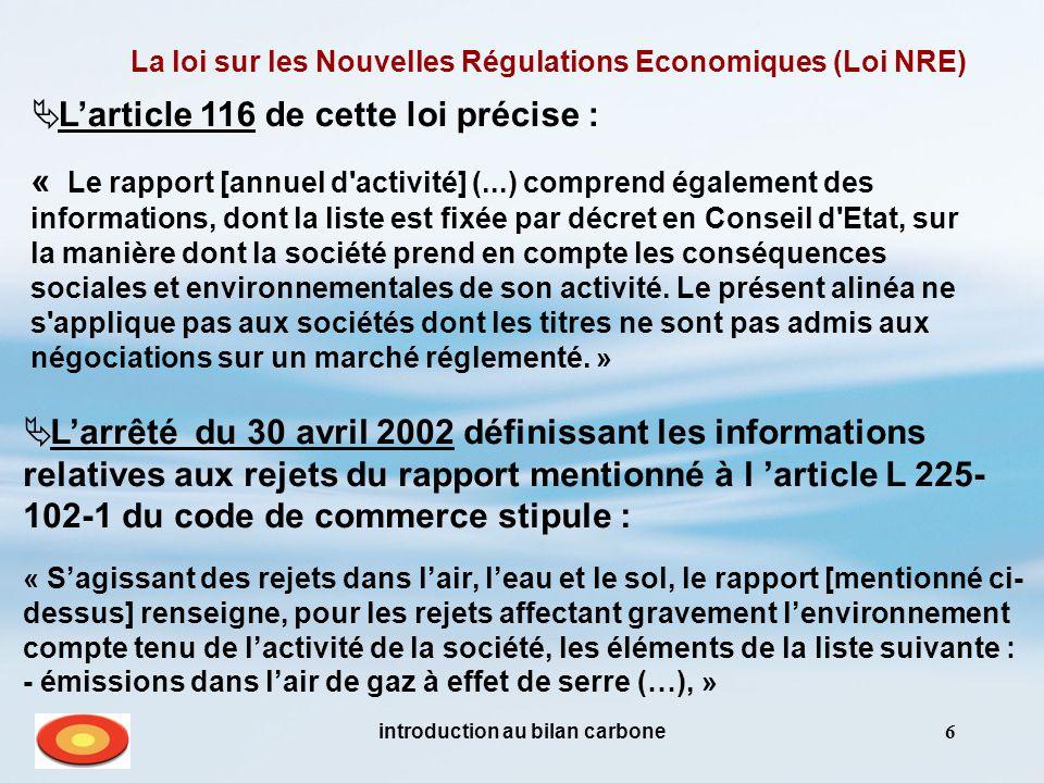 introduction au bilan carbone6 La loi sur les Nouvelles Régulations Economiques (Loi NRE)  L'article 116 de cette loi précise : « Le rapport [annuel