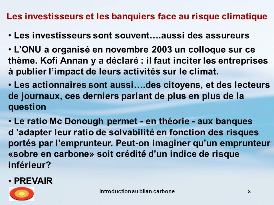 introduction au bilan carbone8 Les investisseurs et les banquiers face au risque climatique Les investisseurs sont souvent….aussi des assureurs L'ONU a organisé en novembre 2003 un colloque sur ce thème.