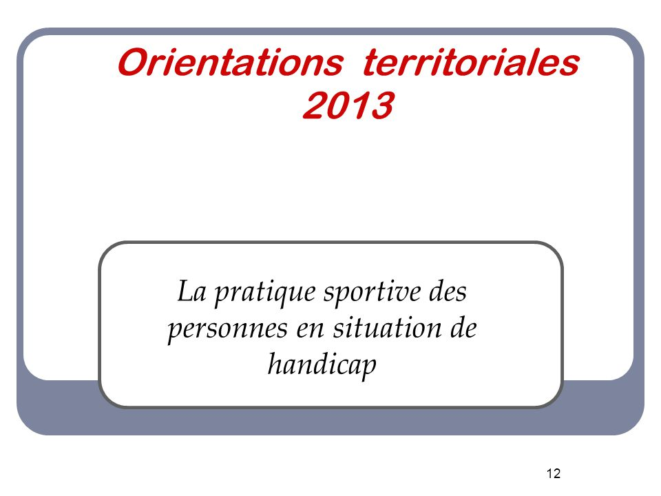 12 Orientations territoriales 2013 La pratique sportive des personnes en situation de handicap