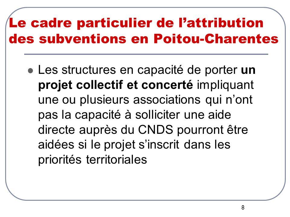 8 Le cadre particulier de l'attribution des subventions en Poitou-Charentes Les structures en capacité de porter un projet collectif et concerté impliquant une ou plusieurs associations qui n'ont pas la capacité à solliciter une aide directe auprès du CNDS pourront être aidées si le projet s'inscrit dans les priorités territoriales
