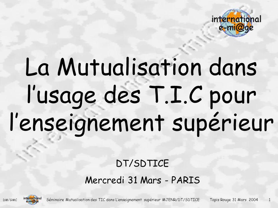 DM/GMC Séminaire Mutualisation des TIC dans L'enseignement supérieur MJENR/DT/SDTICE Tapis Rouge 31 Mars 2004 1 La Mutualisation dans l'usage des T.I.C pour l'enseignement supérieur DT/SDTICE Mercredi 31 Mars - PARIS