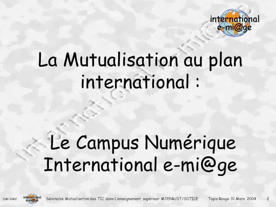 DM/GMC Séminaire Mutualisation des TIC dans L'enseignement supérieur MJENR/DT/SDTICE Tapis Rouge 31 Mars 2004 2 La Mutualisation au plan international : Le Campus Numérique International e-mi@ge