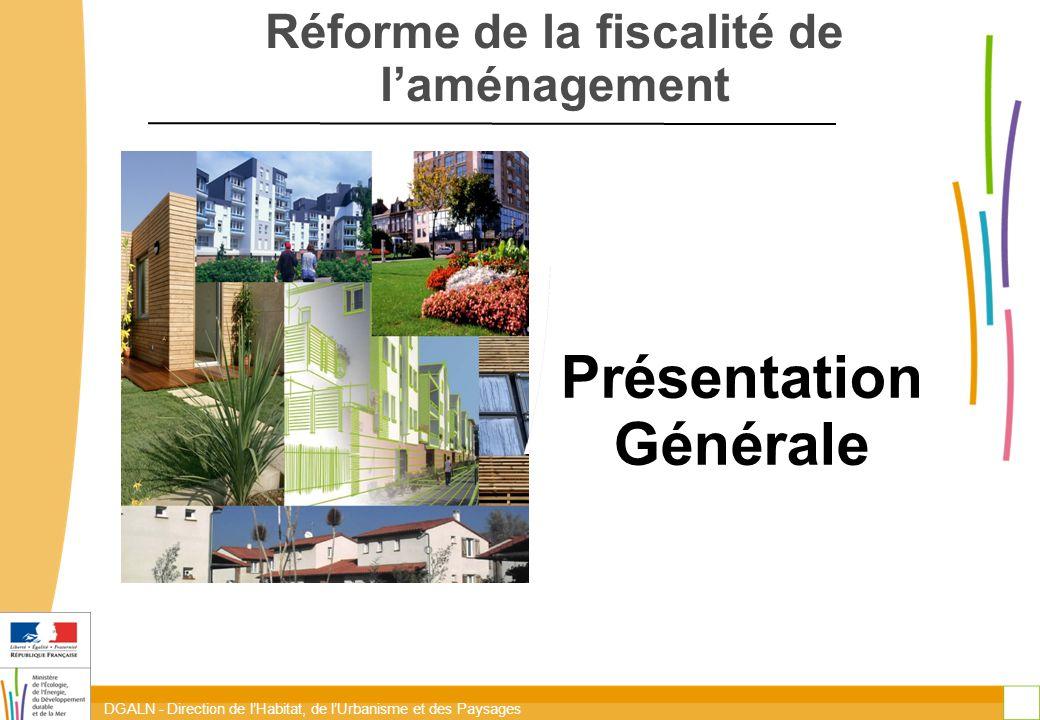 DGALN - Direction de l'Habitat, de l'Urbanisme et des Paysages 1 Réforme de la fiscalité de l'aménagement Présentation Générale