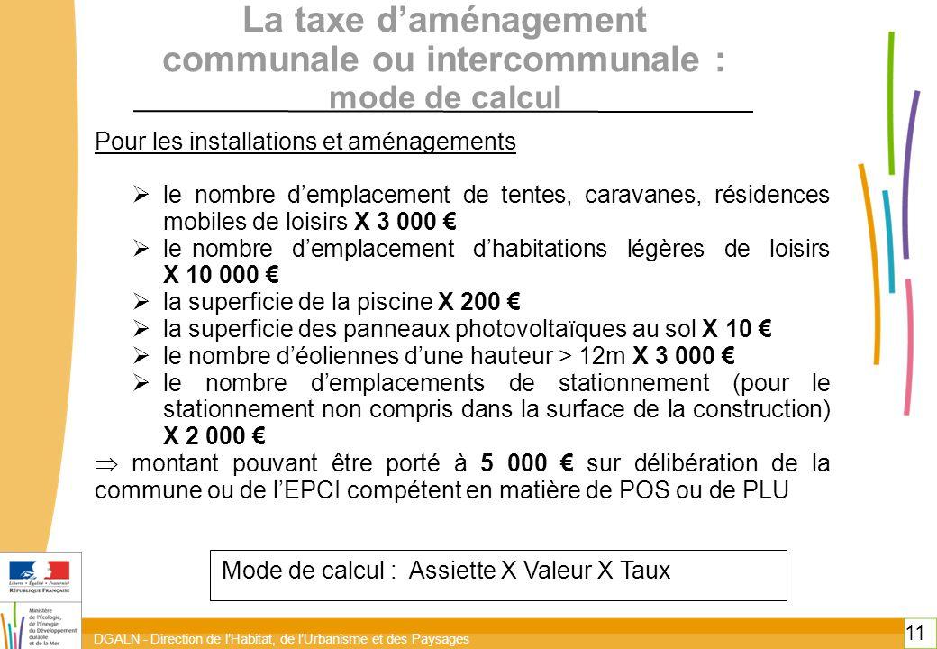 DGALN - Direction de l'Habitat, de l'Urbanisme et des Paysages 11 La taxe d'aménagement communale ou intercommunale : mode de calcul Pour les installations et aménagements  le nombre d'emplacement de tentes, caravanes, résidences mobiles de loisirs X 3 000 €  le nombre d'emplacement d'habitations légères de loisirs X 10 000 €  la superficie de la piscine X 200 €  la superficie des panneaux photovoltaïques au sol X 10 €  le nombre d'éoliennes d'une hauteur > 12m X 3 000 €  le nombre d'emplacements de stationnement (pour le stationnement non compris dans la surface de la construction) X 2 000 €  montant pouvant être porté à 5 000 € sur délibération de la commune ou de l'EPCI compétent en matière de POS ou de PLU Mode de calcul : Assiette X Valeur X Taux
