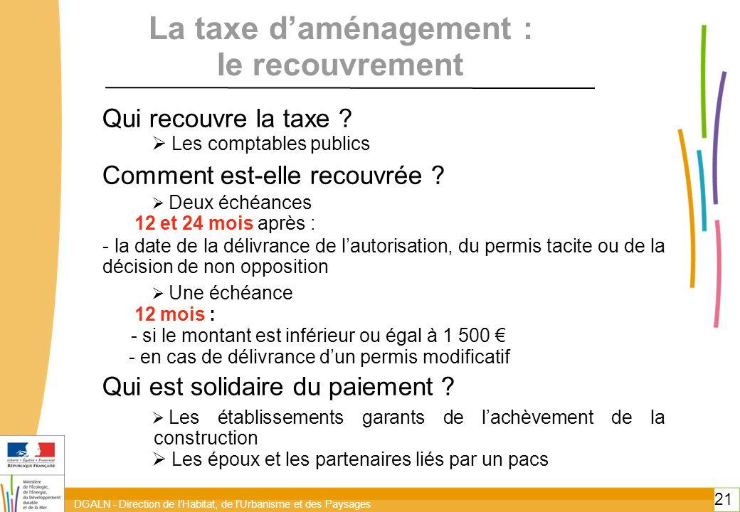 DGALN - Direction de l'Habitat, de l'Urbanisme et des Paysages 21 La taxe d'aménagement : le recouvrement Qui recouvre la taxe .
