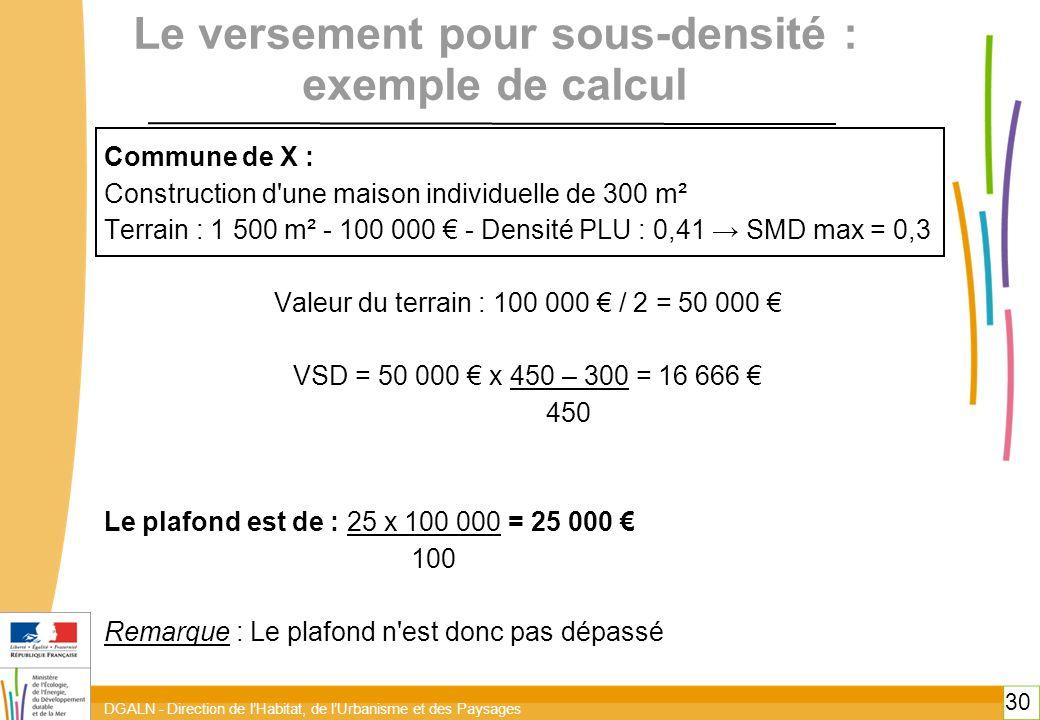 DGALN - Direction de l'Habitat, de l'Urbanisme et des Paysages 30 Le versement pour sous-densité : exemple de calcul Commune de X : Construction d une maison individuelle de 300 m² Terrain : 1 500 m² - 100 000 € - Densité PLU : 0,41 → SMD max = 0,3 Valeur du terrain : 100 000 € / 2 = 50 000 € VSD = 50 000 € x 450 – 300 = 16 666 € 450 Le plafond est de : 25 x 100 000 = 25 000 € 100 Remarque : Le plafond n est donc pas dépassé 30