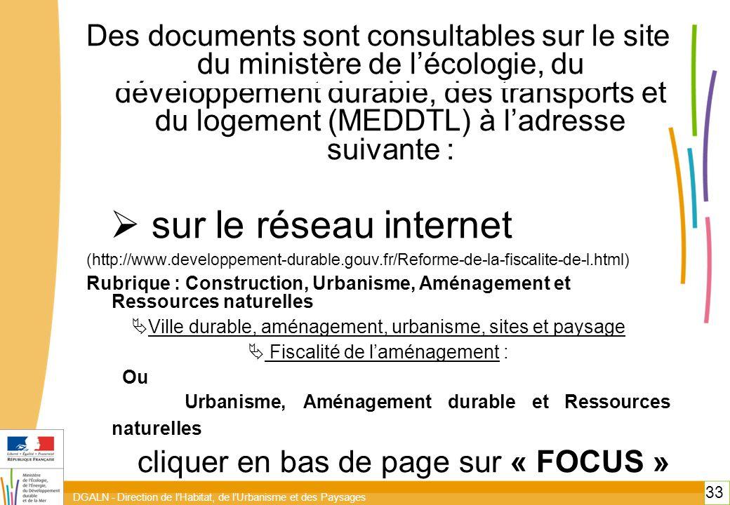 DGALN - Direction de l'Habitat, de l'Urbanisme et des Paysages 33 Des documents sont consultables sur le site du ministère de l'écologie, du développement durable, des transports et du logement (MEDDTL) à l'adresse suivante :  sur le réseau internet (http://www.developpement-durable.gouv.fr/Reforme-de-la-fiscalite-de-l.html) Rubrique : Construction, Urbanisme, Aménagement et Ressources naturelles  Ville durable, aménagement, urbanisme, sites et paysage  Fiscalité de l'aménagement : Ou Urbanisme, Aménagement durable et Ressources naturelles cliquer en bas de page sur « FOCUS » 33