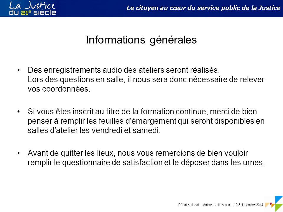 Débat national – Maison de l'Unesco – 10 & 11 janvier 2014 Le citoyen au cœur du service public de la Justice Informations générales Des enregistrements audio des ateliers seront réalisés.
