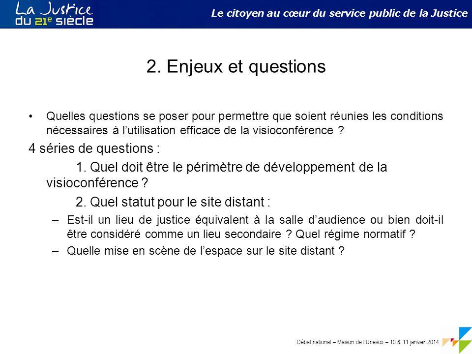 Débat national – Maison de l ' Unesco – 10 & 11 janvier 2014 Le citoyen au cœur du service public de la Justice 2. Enjeux et questions Quelles questio