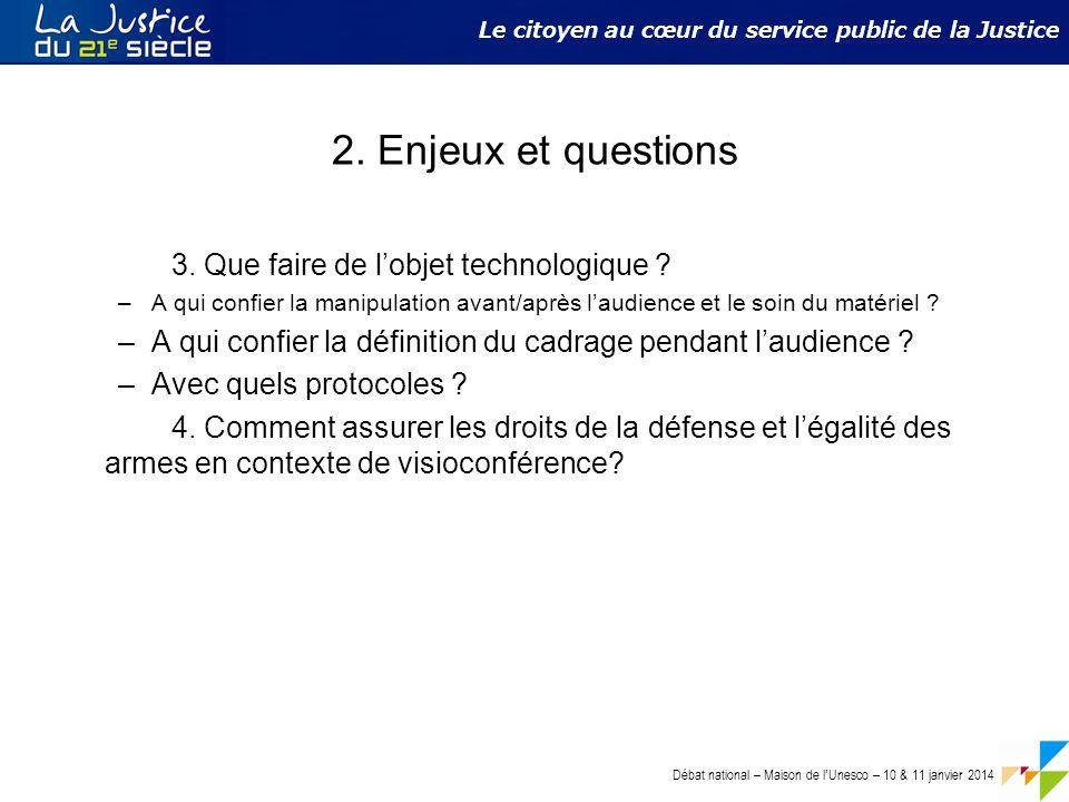 Débat national – Maison de l ' Unesco – 10 & 11 janvier 2014 Le citoyen au cœur du service public de la Justice 2. Enjeux et questions 3. Que faire de