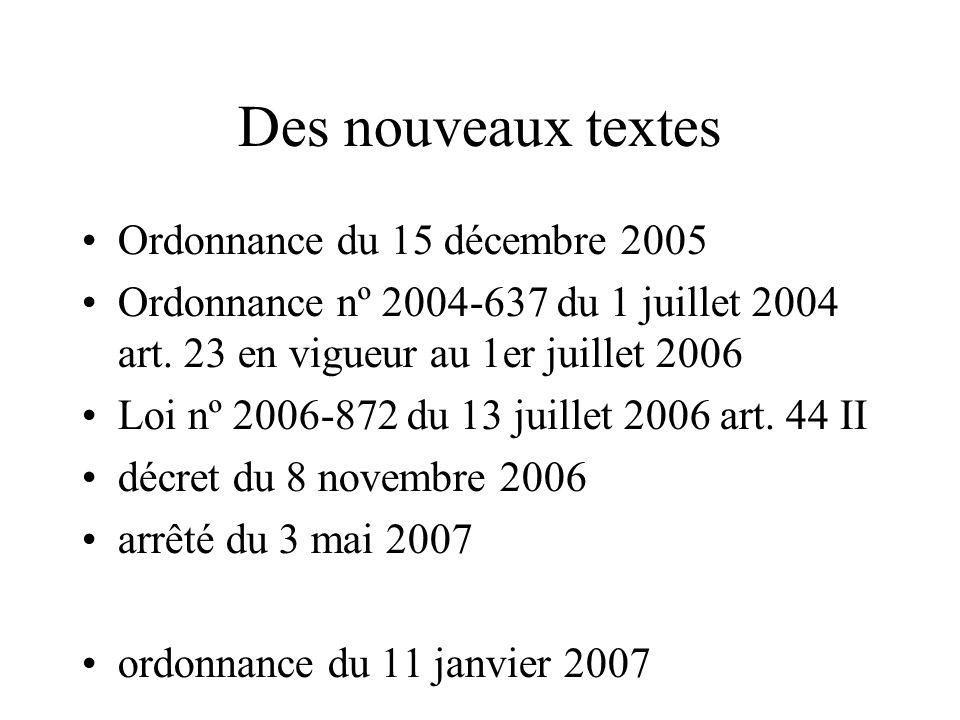 Des nouveaux textes Ordonnance du 15 décembre 2005 Ordonnance nº 2004-637 du 1 juillet 2004 art. 23 en vigueur au 1er juillet 2006 Loi nº 2006-872 du