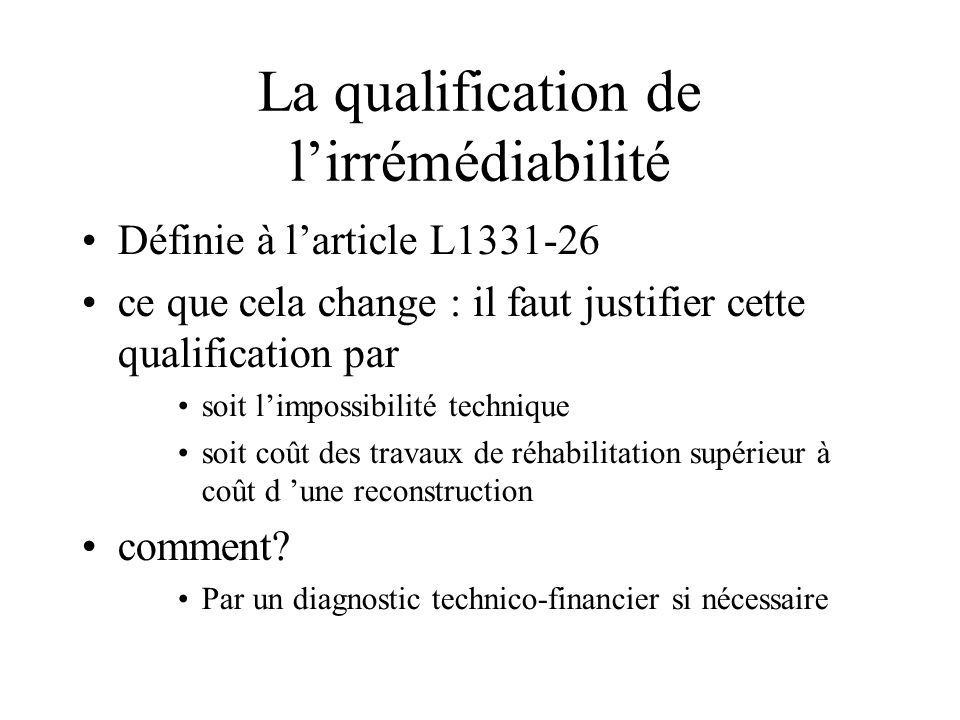 La qualification de l'irrémédiabilité Définie à l'article L1331-26 ce que cela change : il faut justifier cette qualification par soit l'impossibilité technique soit coût des travaux de réhabilitation supérieur à coût d 'une reconstruction comment.