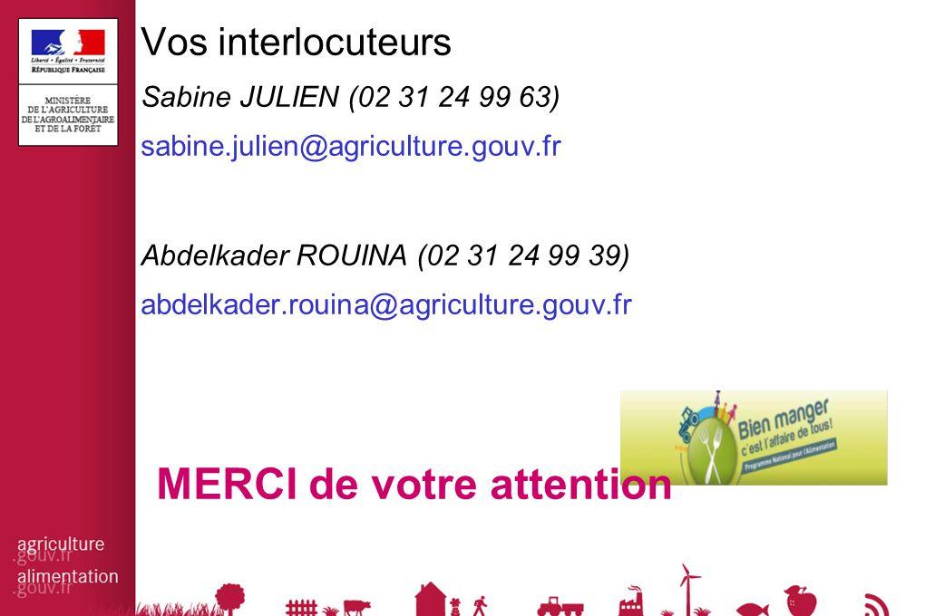 Vos interlocuteurs Sabine JULIEN (02 31 24 99 63) sabine.julien@agriculture.gouv.fr Abdelkader ROUINA (02 31 24 99 39) abdelkader.rouina@agriculture.gouv.fr MERCI de votre attention