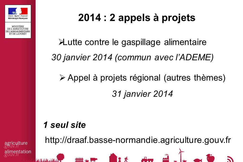  Appel à projets régional (autres thèmes) 31 janvier 2014 http://draaf.basse-normandie.agriculture.gouv.fr 2014 : 2 appels à projets  Lutte contre le gaspillage alimentaire 30 janvier 2014 (commun avec l'ADEME) 1 seul site
