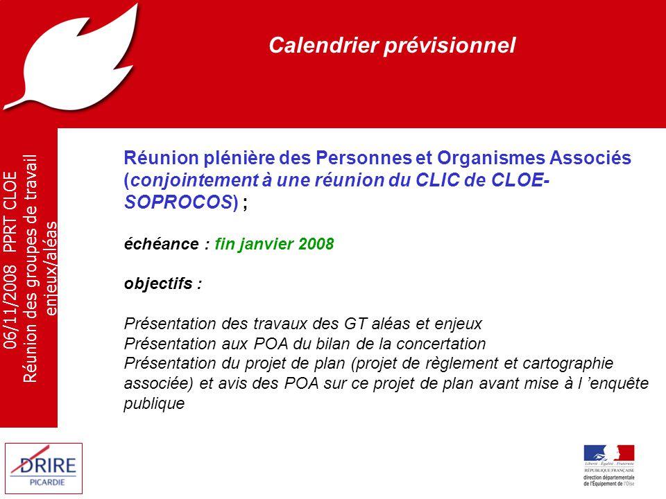 06/11/2008 PPRT CLOE Réunion des groupes de travail enjeux/aléas Calendrier prévisionnel Réunion plénière des Personnes et Organismes Associés (conjointement à une réunion du CLIC de CLOE- SOPROCOS) ; échéance : fin janvier 2008 objectifs : Présentation des travaux des GT aléas et enjeux Présentation aux POA du bilan de la concertation Présentation du projet de plan (projet de règlement et cartographie associée) et avis des POA sur ce projet de plan avant mise à l 'enquête publique