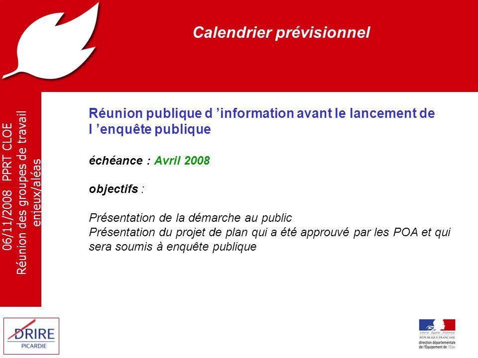 06/11/2008 PPRT CLOE Réunion des groupes de travail enjeux/aléas Calendrier prévisionnel Enquête publique échéance : avril - mai 2009 objectifs : Recueillir officiellement l 'avis du public et des services administratifs sur le projet de plan