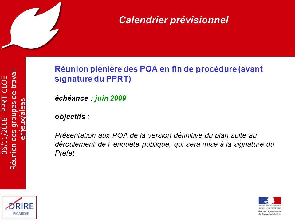 06/11/2008 PPRT CLOE Réunion des groupes de travail enjeux/aléas Calendrier prévisionnel Réunion plénière des POA en fin de procédure (avant signature du PPRT) échéance : juin 2009 objectifs : Présentation aux POA de la version définitive du plan suite au déroulement de l 'enquête publique, qui sera mise à la signature du Préfet